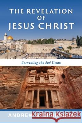 The Revelation of Jesus Christ: Unraveling the End-TImes Andrew Stephenson 9781630506766