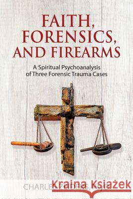 Faith, Forensics, and Firearms: A Spiritual Psychoanalysis of Three Forensic Trauma Cases Charles Zeiders 9781630516642