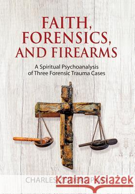 Faith, Forensics, and Firearms: A Spiritual Psychoanalysis of Three Forensic Trauma Cases Charles Zeiders 9781630516659