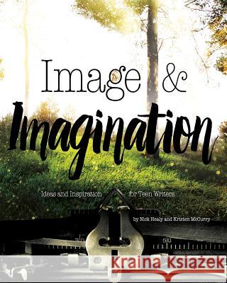 Image & Imagination: Ideas and Inspiration for Teen Writers Nick Healy 9781630790448