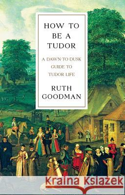 How to Be a Tudor: A Dawn-To-Dusk Guide to Tudor Life Ruth Goodman 9781631491399