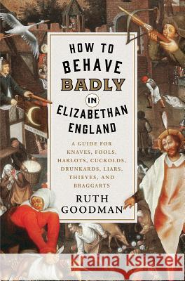 How to Behave Badly in Elizabethan England: A Guide for Knaves, Fools, Harlots, Cuckolds, Drunkards, Liars, Thieves, and Braggarts Ruth Goodman 9781631495113