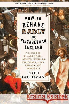 How to Behave Badly in Elizabethan England: A Guide for Knaves, Fools, Harlots, Cuckolds, Drunkards, Liars, Thieves, and Braggarts Ruth Goodman 9781631496240