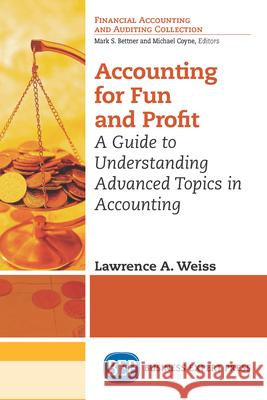 Accounting for Fun and Profit: A Guide to Understanding Advanced Topics in Accounting Lawrence A. Weiss 9781631575136 Business Expert Press
