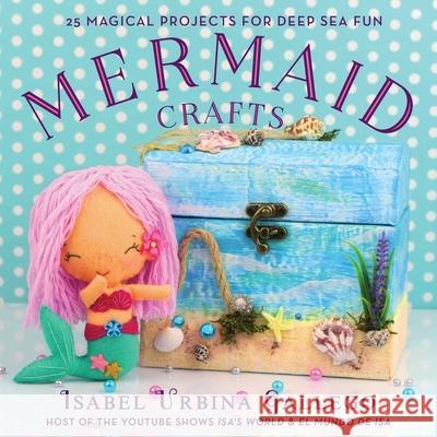 Mermaid Crafts: 25 Magical Projects for Deep Sea Fun Isabel Urbina Gallego 9781631584114