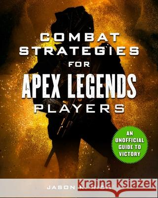 Combat Strategies for Apex Legends Players: An Unofficial Guide to Victory Jason R. Rich 9781631585463