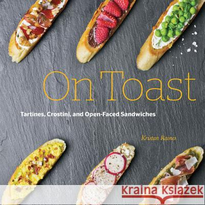 On Toast: Tartines, Crostini, and Open-Faced Sandwiches Kristan Raines 9781631590771