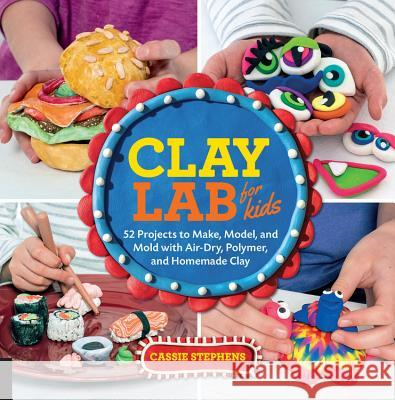 Clay Lab for Kids: 52 Projects to Make, Model, and Mold with Air-Dry, Polymer, and Homemade Clay Cassie Stephens 9781631592706