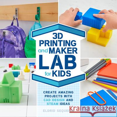3D Printing and Maker Lab for Kids: Create Amazing Projects with CAD Design and Steam Power Eldrid Sequeira 9781631597992