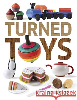 Turned Toys: 12 Fun Projects to Create for Children Mark Baker 9781631866531