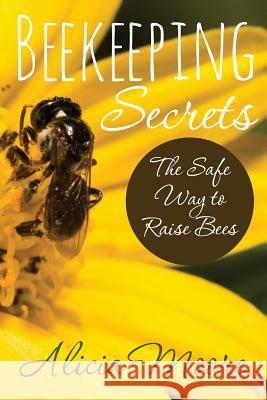 Beekeeping Secrets the Safe Way to Raise Bees Alicia Moore 9781631870743