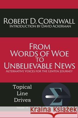 From Words of Woe to Unbelievable News: Alternative Voices for the Lenten Journey Robert D. Cornwall 9781631991417 Energion Publications