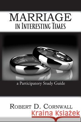 Marriage in Interesting Times: A Participatory Study Guide Robert D. Cornwall 9781631992278 Energion Publications
