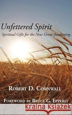Unfettered Spirit: Spiritual Gifts for the New Great Awakening Robert D. Cornwall 9781631995590 Energion Publications