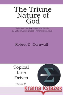 The Triune Nature of God: Conversations Regarding the Trinity by a Disciples of Christ Pastor/Theologian Robert D. Cornwall 9781631996979 Energion Publications