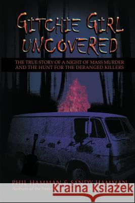Gitchie Girl Uncovered: The True Story of a Night of Mass Murder and the Hunt for the Deranged Killers Phil Hamman Sandy Hamman 9781632137005