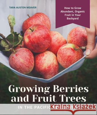 Growing Berries and Fruit Trees in the Pacific Northwest: How to Grow Abundant, Organic Fruit in Your Backyard Tara Austen Weaver 9781632171559