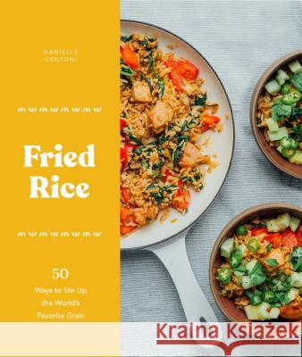 Fried Rice: 50 Ways to Stir Up the World's Favorite Grain Danielle Centoni 9781632172297