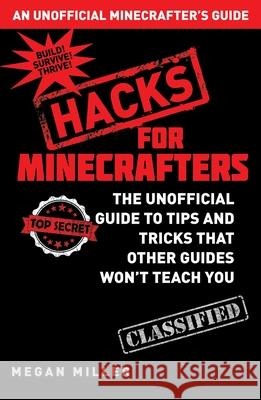 Hacks for Minecrafters: The Unofficial Guide to Tips and Tricks That Other Guides Won't Teach You Megan Miller 9781632204400