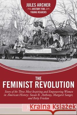 The Feminist Revolution: A Story of the Three Most Inspiring and Empowering Women in American History: Susan B. Anthony, Margaret Sanger, and B Jules Archer Naomi Wolf 9781632206039 Sky Pony Press