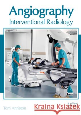 Angiography: Interventional Radiology Tom Anniston 9781632426253