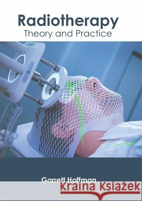 Radiotherapy: Theory and Practice Garrett Hoffman 9781632426307