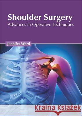 Shoulder Surgery: Advances in Operative Techniques Jennifer Ward 9781632427571