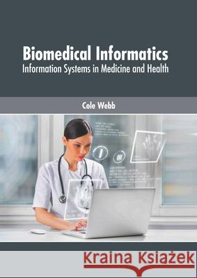 Biomedical Informatics: Information Systems in Medicine and Health Cole Webb 9781632428790