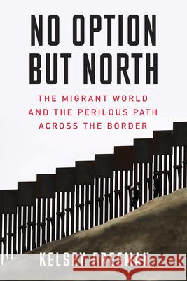 No Option But North: The Migrant World and the Perilous Path Across the Border Kelsey Freeman 9781632460974
