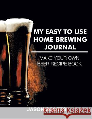 My Easy to Use Home Brewing Journal Jason Scotts 9781632876522