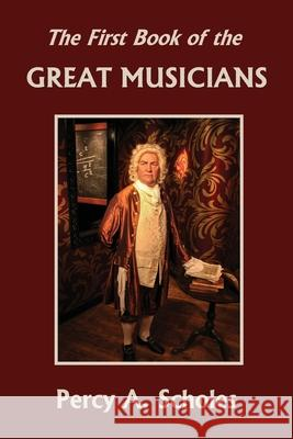 The First Book of the Great Musicians (Yesterday's Classics) Percy a. Scholes 9781633341289