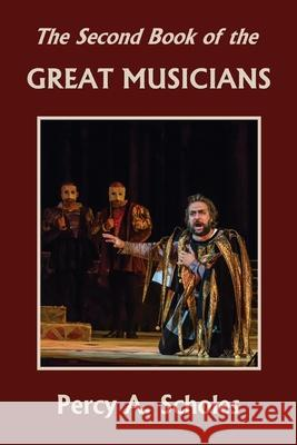 The Second Book of the Great Musicians (Yesterday's Classics) Percy a. Scholes 9781633341296