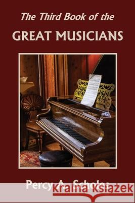The Third Book of the Great Musicians (Yesterday's Classics) Percy a. Scholes 9781633341302