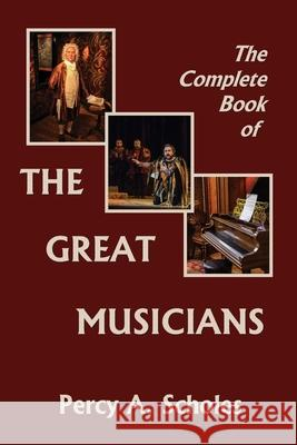 The Complete Book of the Great Musicians (Yesterday's Classics) Percy a. Scholes 9781633341418