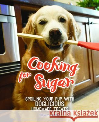 Cooking for Sugar: Spoiling Your Pup with Doglicious Homemade Treats  9781633534032