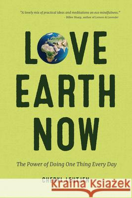 Love Earth Now: The Power of Doing One Thing Every Day Cheryl Leutjen 9781633536258