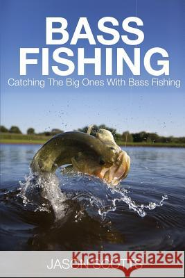 Bass Fishing: Catching the Big Ones with Bass Fishing Jason Scotts 9781633830516