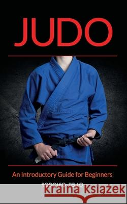 Judo: An Introductory Guide for Beginners Rodolfo Tello 9781633870017