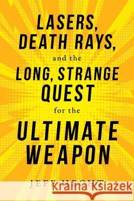 Lasers, Death Rays, and the Long, Strange Quest for the Ultimate Weapon Jeff Hecht 9781633884601