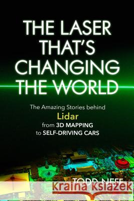 The Laser That's Changing the World: The Amazing Stories Behind Lidar, from 3D Mapping to Self-Driving Cars Todd Neff 9781633884663