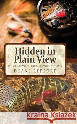 Hidden in Plain View: Recognizing the Obvious-Exploiting the Obscure in Fly Fishing Duane Redford 9781633935600