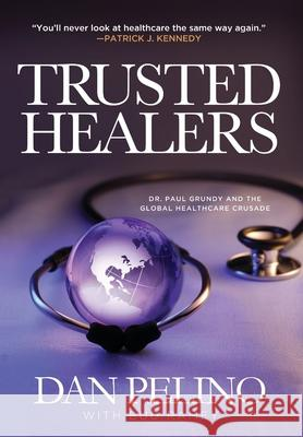 Trusted Healers: Dr. Paul Grundy and the Global Healthcare Crusade Dan Pelino Bud Ramey 9781633936867