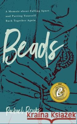 Beads: A Memoir about Falling Apart and Putting Yourself Back Together Again Rachael Brooks 9781633939660