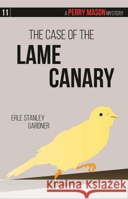 The Case of the Lame Canary: A Perry Mason Mystery #11 Erle Stanley Gardner 9781634251860