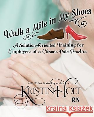 Walk a Mile in My Shoes: A Solution-Oriented Training for Employees of a Chronic Pain Practice Kristin Hol 9781634380430