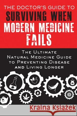 The Doctor's Guide to Surviving When Modern Medicine Fails: The Ultimate Natural Medicine Guide to Preventing Disease and Living Longer Scott A. Johnson 9781634500524