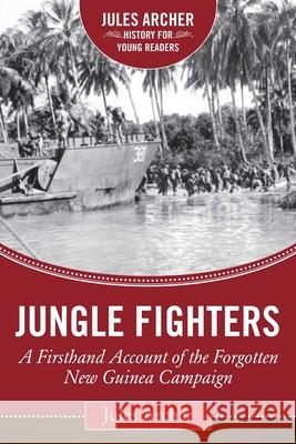 Jungle Fighters: A Firsthand Account of the Forgotten New Guinea Campaign Jules Archer 9781634501750