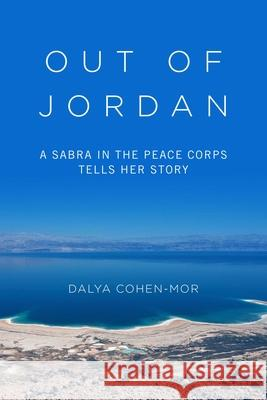 Out of Jordan: A Sabra in the Peace Corps Tells Her Story Dalya Cohen-Mor 9781634504256 Skyhorse Publishing
