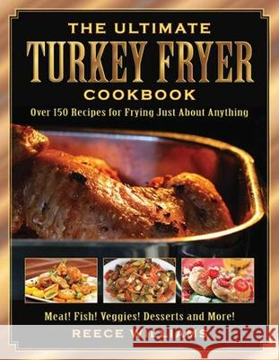 The Ultimate Turkey Fryer Cookbook: Over 150 Recipes for Frying Just about Anything Reece Williams 9781634504294