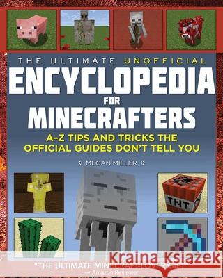 The Ultimate Unofficial Encyclopedia for Minecrafters: An a - Z Book of Tips and Tricks the Official Guides Don't Teach You Megan Miller 9781634506984